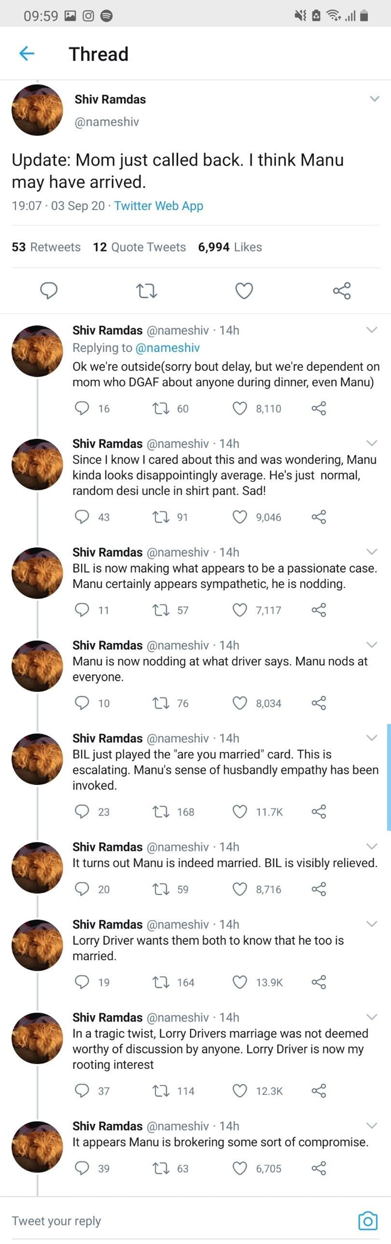 Text - 09:59 四令 Thread Shiv Ramdas @nameshiv Update: Mom just called back. I think Manu may have arrived. 19:07 03 Sep 20 Twitter Web App 53 Retweets 12 Quote Tweets 6,994 Likes Shiv Ramdas @nameshiv · 14h Replying to @nameshiv Ok we're outside(sorry bout delay, but we're dependent on mom who DGAF about anyone during dinner, even Manu) 16 L7 60 8,110 Shiv Ramdas @nameshiv · 14h Since I know I cared about this and was wondering, Manu kinda looks disappointingly average. He's just normal, random d