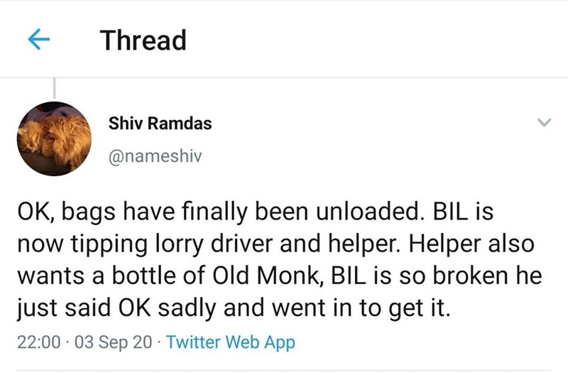 Text - Thread Shiv Ramdas @nameshiv OK, bags have finally been unloaded. BIL is now tipping lorry driver and helper. Helper also wants a bottle of Old Monk, BIL is so broken he just said OK sadly and went in to get it. 22:00 · 03 Sep 20 - Twitter Web App