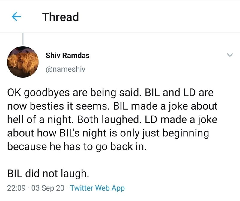 Text - Thread Shiv Ramdas @nameshiv OK goodbyes are being said. BIL and LD are now besties it seems. BIL made a joke about hell of a night. Both laughed. LD made a joke about how BIL's night is only just beginning because he has to go back in. BIL did not laugh. 22:09 · 03 Sep 20 · Twitter Web App