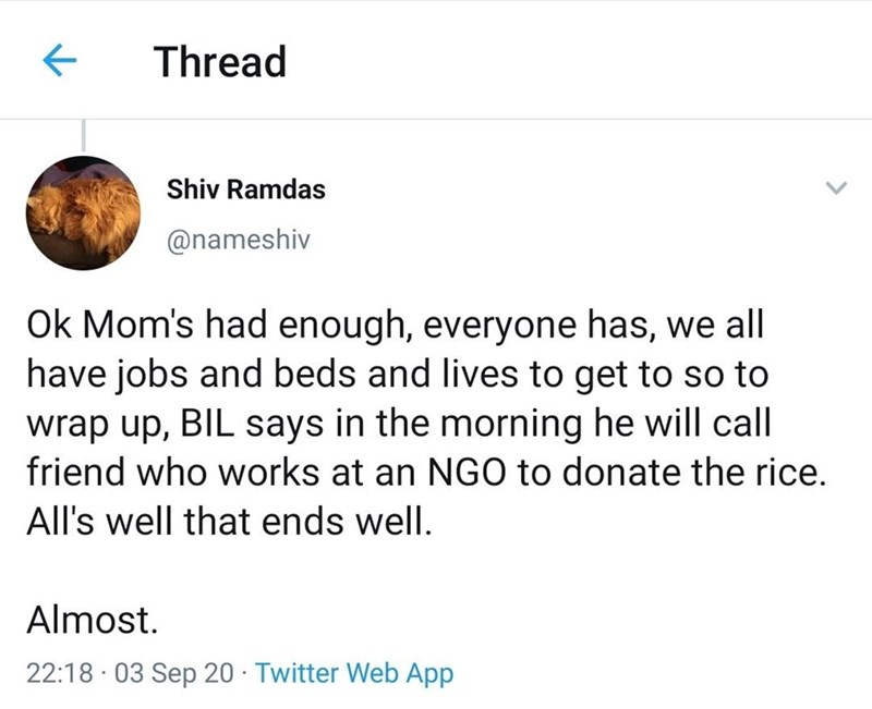 Text - Thread Shiv Ramdas @nameshiv Ok Mom's had enough, everyone has, we all have jobs and beds and lives to get to so to wrap up, BIL says in the morning he will call friend who works at an NGO to donate the rice. All's well that ends well. Almost. 22:18 · 03 Sep 20 · Twitter Web App