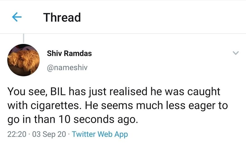 Text - Thread Shiv Ramdas @nameshiv You see, BIL has just realised he was caught with cigarettes. He seems much less eager to go in than 10 seconds ago. 22:20 · 03 Sep 20 · Twitter Web App