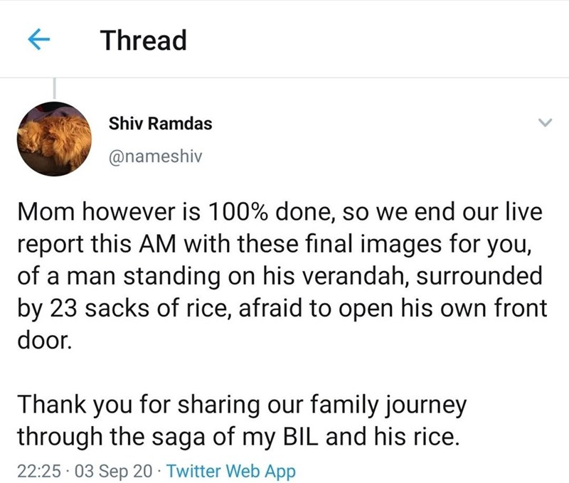 Text - Thread Shiv Ramdas @nameshiv Mom however is 100% done, so we end our live report this AM with these final images for you, of a man standing on his verandah, surrounded by 23 sacks of rice, afraid to open his own front door. Thank you for sharing our family journey through the saga of my BIL and his rice. 22:25 · 03 Sep 20 · Twitter Web App