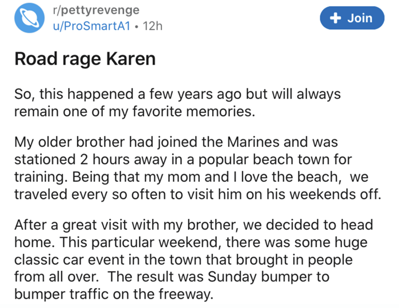 Text - r/pettyrevenge + Join u/ProSmartA1 • 12h Road rage Karen So, this happened a few years ago but will always remain one of my favorite memories. My older brother had joined the Marines and was stationed 2 hours away in a popular beach town for training. Being that my mom and I love the beach, we traveled every so often to visit him on his weekends off. After a great visit with my brother, we decided to head home. This particular weekend, there was some huge classic car event in the town tha