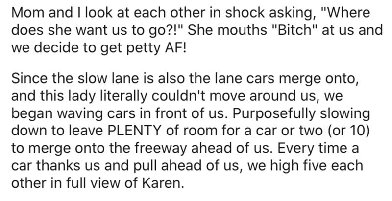 """Text - Mom and I look at each other in shock asking, """"Where does she want us to go?!"""" She mouths """"Bitch"""" at us and we decide to get petty AF! Since the slow lane is also the lane cars merge onto, and this lady literally couldn't move around us, we began waving cars in front of us. Purposefully slowing down to leave PLENTY of room for a car or two (or 10) to merge onto the freeway ahead of us. Every time a car thanks us and pull ahead of us, we high five each other in full view of Karen."""