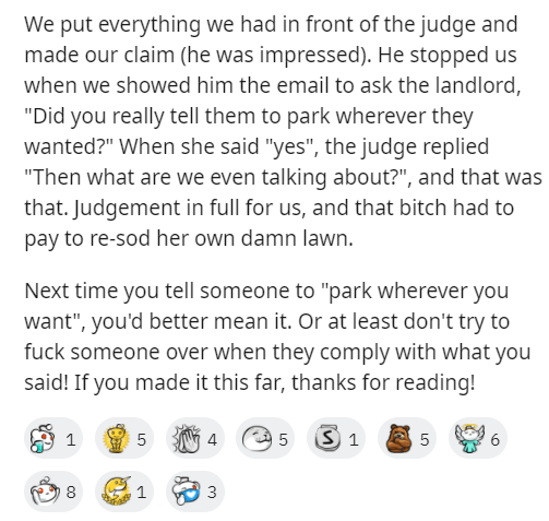"""Text - We put everything we had in front of the judge and made our claim (he was impressed). He stopped us when we showed him the email to ask the landlord, """"Did you really tell them to park wherever they wanted?"""" When she said """"yes"""", the judge replied """"Then what are we even talking about?"""", and that was that. Judgement in full for us, and that bitch had to pay to re-sod her own damn lawn. Next time you tell someone to """"park wherever you want"""", you'd better mean it. Or at least don't try to fuck"""