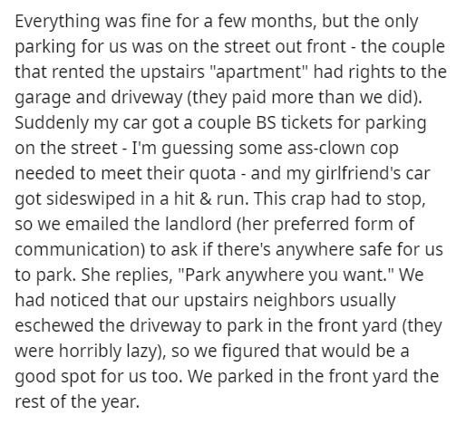 """Text - Everything was fine for a few months, but the only parking for us was on the street out front - the couple that rented the upstairs """"apartment"""" had rights to the garage and driveway (they paid more than we did). Suddenly my car got a couple BS tickets for parking on the street - I'm guessing some ass-clown cop needed to meet their quota - and my girlfriend's car got sideswiped in a hit & run. This crap had to stop, so we emailed the landlord (her preferred form of communication) to ask if"""