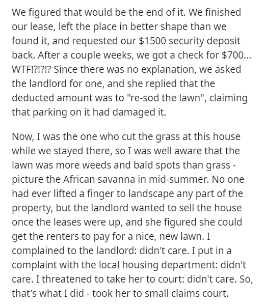 """Text - We figured that would be the end of it. We finished our lease, left the place in better shape than we found it, and requested our $1500 security deposit back. After a couple weeks, we got a check for $700... WTE!?!?!? Since there was no explanation, we asked the landlord for one, and she replied that the deducted amount was to """"re-sod the lawn"""", claiming that parking on it had damaged it. Now, I was the one who cut the grass at this house while we stayed there, so I was well aware that th"""