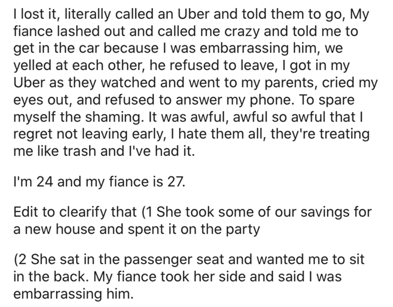 Text - I lost it, literally called an Uber and told them to go, My fiance lashed out and called me crazy and told me to get in the car because I was embarrassing him, we yelled at each other, he refused to leave, I got in my Uber as they watched and went to my parents, cried my eyes out, and refused to answer my phone. To spare myself the shaming. It was awful, awful so awful that I regret not leaving early, I hate them all, they're treating me like trash and I've had it. I'm 24 and my fiance is