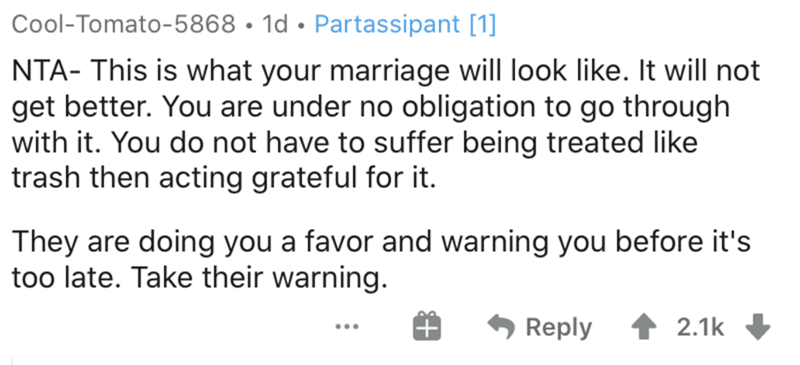 Text - Cool-Tomato-5868 • 1d • Partassipant [1] NTA- This is what your marriage will look like. It will not get better. You are under no obligation to go through with it. You do not have to suffer being treated like trash then acting grateful for it. They are doing you a favor and warning you before it's too late. Take their warning. Reply 2.1k ...