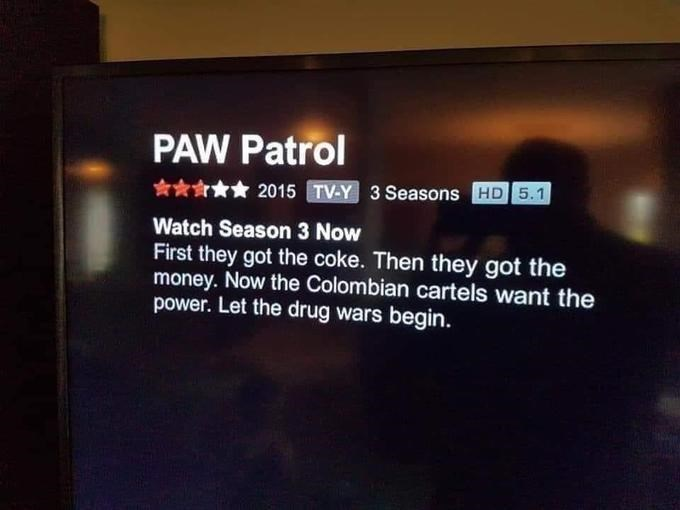 Text - PAW Patrol ***** 2015 TV-Y 3 Seasons HD5.1 Watch Season 3 Now First they got the coke. Then they got the money. Now the Colombian cartels want the power. Let the drug wars begin.