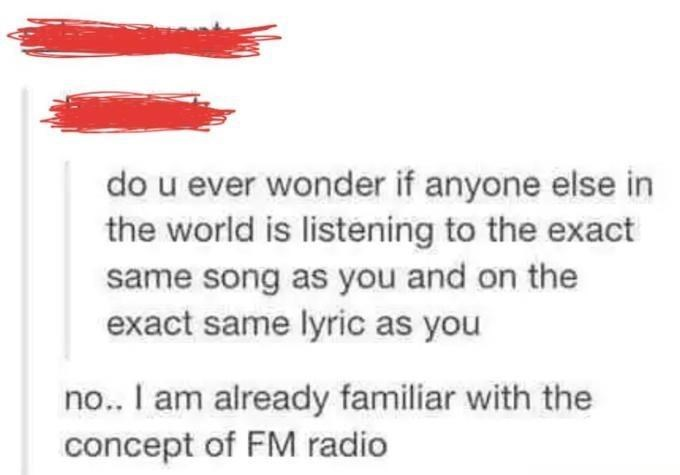 Text - do u ever wonder if anyone else in the world is listening to the exact same song as you and on the exact same lyric as you no.. I am already familiar with the concept of FM radio