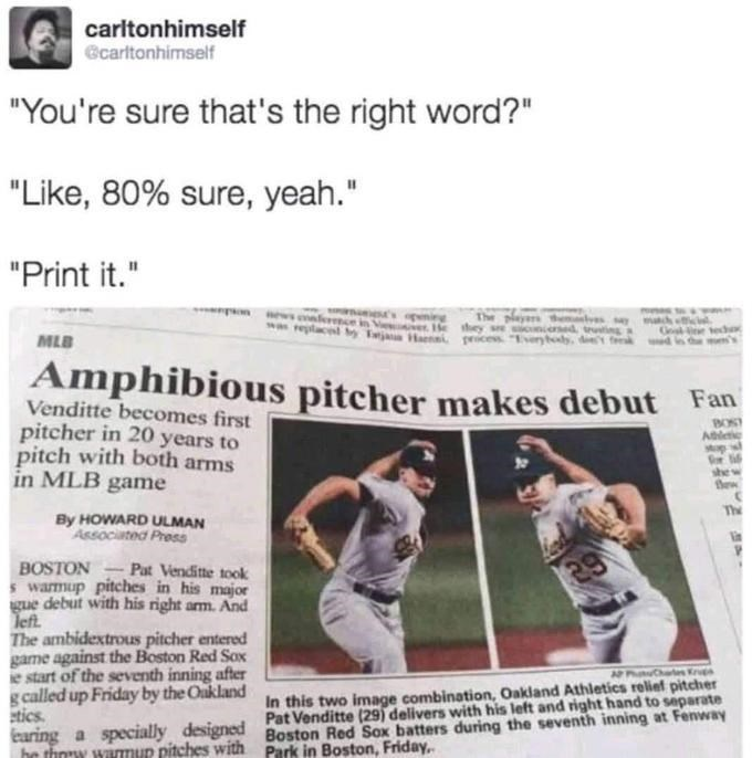 "Newspaper - carltonhimself ecarltonhimself ""You're sure that's the right word?"" ""Like, 80% sure, yeah."" ""Print it."" The ced He they sre ting MLB Haenni peices. ""Earytolh, de fe Amphibious pitcher makes debut Fan Venditte becomes first pitcher in 20 years to pitch with both arms in MLB game BOST she Bew By HOWARD ULMAN Associated Press BOSTON warmup pitches in his major gue debut with his right arm. And left. The ambidextrous pitcher entered game against the Boston Red Sox ie start of the seventh"