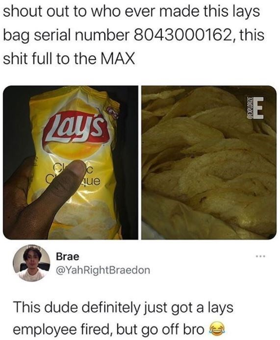 Food - shout out to who ever made this lays bag serial number 8043000162, this shit full to the MAX E Lay's Aue Brae @YahRightBraedon This dude definitely just got a lays employee fired, but go off bro