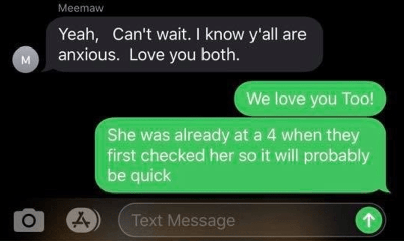 Text - Meemaw Yeah, Can't wait. I know y'all are anxious. Love you both. M We love you Too! She was already at a 4 when they first checked her so it will probably be quick Text Message