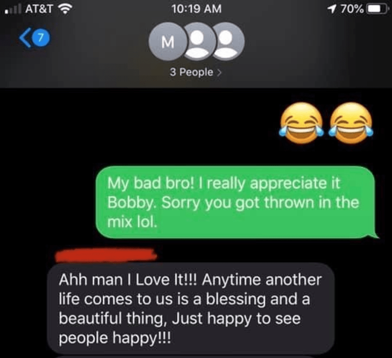 Text - all AT&T ? 10:19 AM 170% M 3 People > My bad bro! I really appreciate it Bobby. Sorry you got thrown in the mix lol. Ahh man I Love It!!! Anytime another life comes to us is a blessing and a beautiful thing, Just happy to see people happy!!