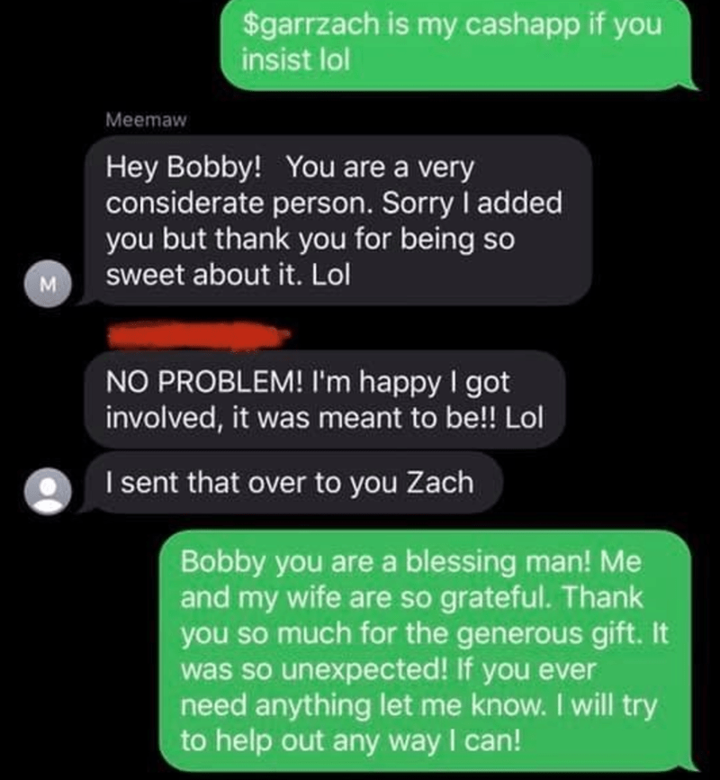 Text - $garrzach is my cashapp if you insist lol Meemaw Hey Bobby! You are a very considerate person. Sorry I added you but thank you for being so sweet about it. Lol M NO PROBLEM! I'm happy I got involved, it was meant to be!! Lol I sent that over to you Zach Bobby you are a blessing man! Me and my wife are so grateful. Thank you so much for the generous gift. It was so unexpected! If you ever need anything let me know. I will try to help out any way I can!