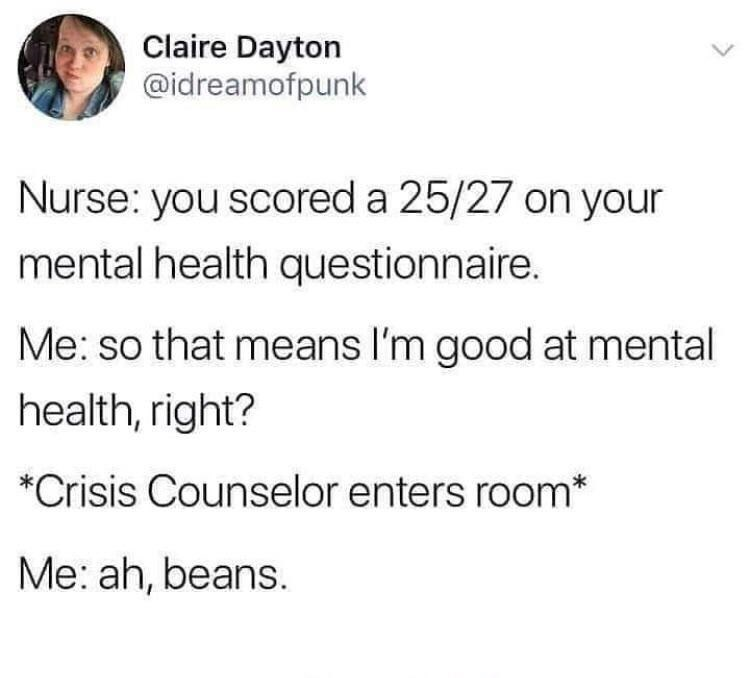 Text - Claire Dayton @idreamofpunk Nurse: you scored a 25/27 on your mental health questionnaire. Me: so that means I'm good at mental health, right? *Crisis Counselor enters room* Me: ah, beans.