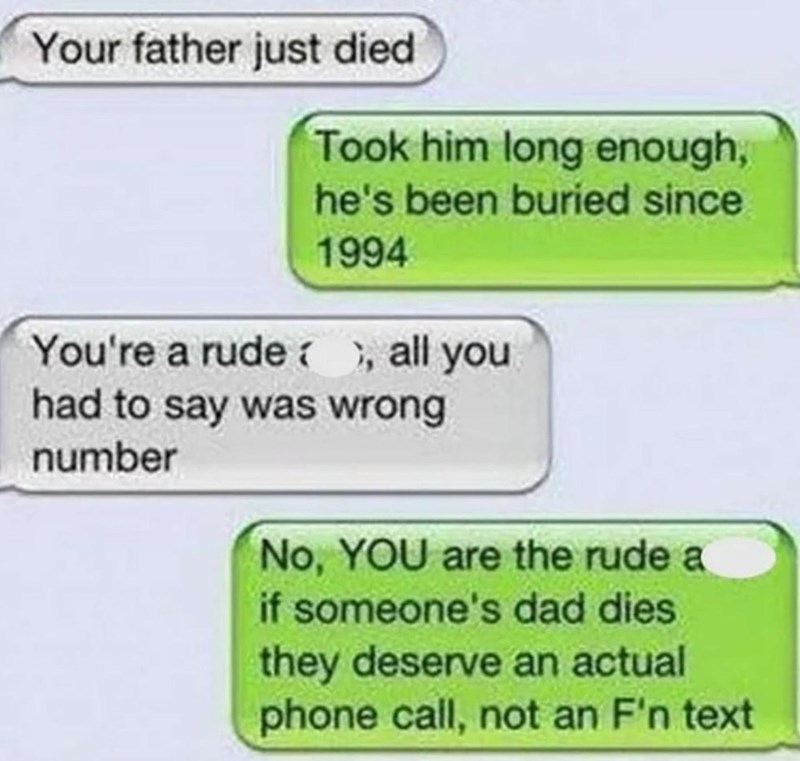 Text - Your father just died Took him long enough, he's been buried since 1994 You're a rude , all you had to say was wrong number No, YOU are the rude a if someone's dad dies they deserve an actual phone call, not an F'n text