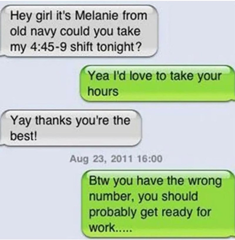 Text - Hey girl it's Melanie from old navy could you take my 4:45-9 shift tonight? Yea l'd love to take your hours Yay thanks you're the best! Aug 23, 2011 16:00 Btw you have the wrong number, you should probably get ready for work.....