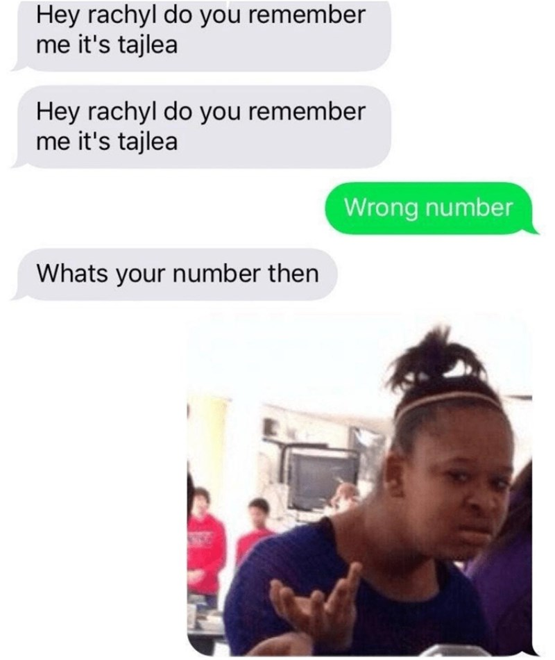 Text - Hey rachyl do you remember me it's tajlea Hey rachyl do you remember me it's tajlea Wrong number Whats your number then