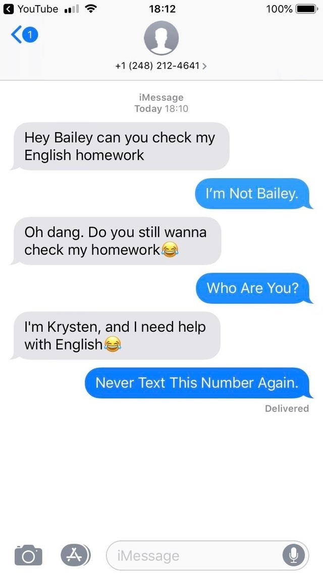 Text - YouTube il ? 18:12 100% +1 (248) 212-4641> iMessage Today 18:10 Hey Bailey can you check my English homework I'm Not Bailey. Oh dang. Do you still wanna check my homework! Who Are You? I'm Krysten, and I need help with Englishe Never Text This Number Again. Delivered A) iMessage O.