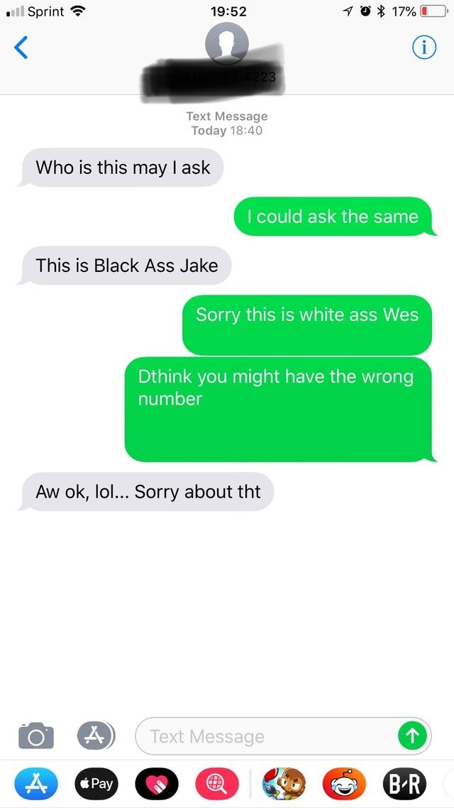 Text - ill Sprint ? 19:52 1 O * 17% O Text Message Today 18:40 Who is this may I ask I could ask the same This is Black Ass Jake Sorry this is white ass Wes Dthink you might have the wrong number Aw ok, lol... Sorry about tht Text Message Pay B-R