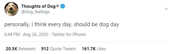 Text - Thoughts of Dog® @dog_feelings personally. i think every day. should be dog day 6:44 PM · Aug 26, 2020 - Twitter for iPhone 20.5K Retweets 912 Quote Tweets 161.7K Likes >
