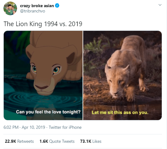 Wildlife - crazy broke asian @tribranchvo The Lion King 1994 vs. 2019 Can you feel the love tonight? Let me sit this ass on you. 6:02 PM - Apr 10, 2019 · Twitter for iPhone 22.9K Retweets 1.6K Quote Tweets 73.1K Likes