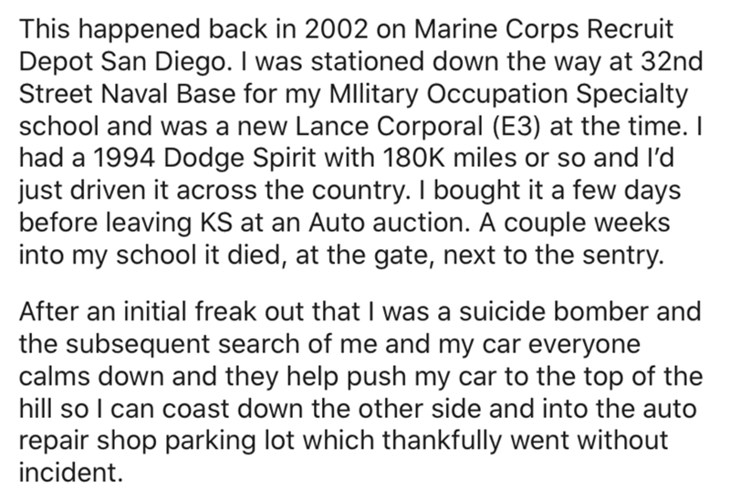 Text - This happened back in 2002 on Marine Corps Recruit Depot San Diego. I was stationed down the way at 32nd Street Naval Base for my MIlitary Occupation Specialty school and was a new Lance Corporal (E3) at the time. I had a 1994 Dodge Spirit with 180K miles or so and l'd just driven it across the country. I bought it a few days before leaving KS at an Auto auction. A couple weeks into my school it died, at the gate, next to the sentry. After an initial freak out that I was a suicide bomber