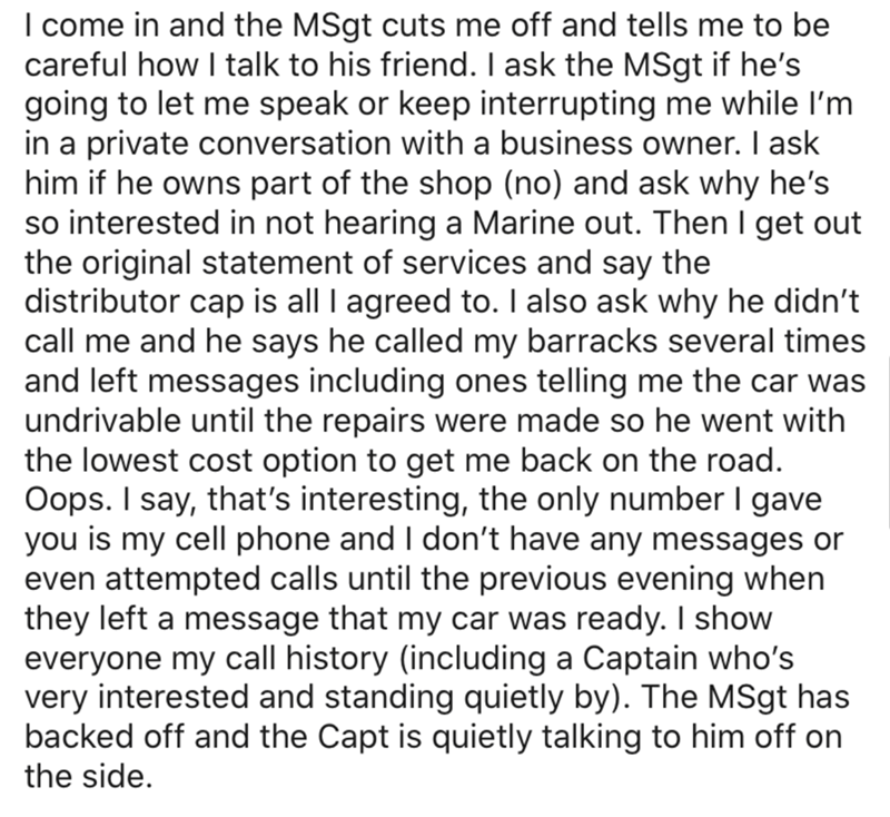 Text - I come in and the MSgt cuts me off and tells me to be careful how I talk to his friend. I ask the MSgt if he's going to let me speak or keep interrupting me while I'm in a private conversation with a business owner. I ask him if he owns part of the shop (no) and ask why he's so interested in not hearing a Marine out. Then I get out the original statement of services and say the distributor cap is all I agreed to. I also ask why he didn't call me and he says he called my barracks several t