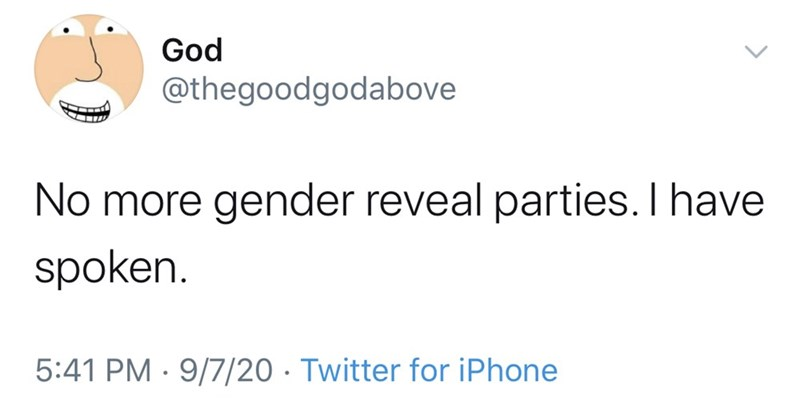 Text - God @thegoodgodabove No more gender reveal parties. I have spoken. 5:41 PM · 9/7/20 · Twitter for iPhone
