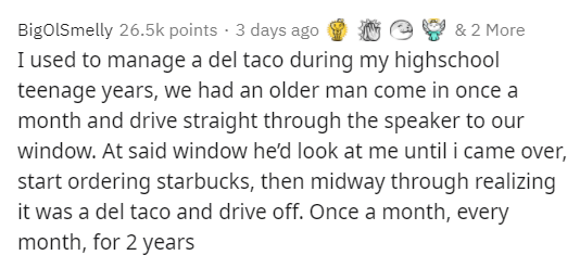 Text - BigolSmelly 26.5k points · 3 days ago I used to manage a del taco during my highschool teenage years, we had an older man come in once a month and drive straight through the speaker to our window. At said window he'd look at me until i came over, start ordering starbucks, then midway through realizing it was a del taco and drive off. Once a month, every & 2 More month, for 2 years