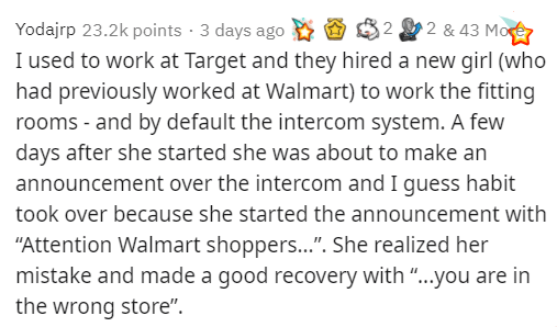 """Text - 2 & 43 More Yodajrp 23.2k points · 3 days ago I used to work at Target and they hired a new girl (who had previously worked at Walmart) to work the fitting rooms - and by default the intercom system. A few days after she started she was about to make an announcement over the intercom and I guess habit took over because she started the announcement with """"Attention Walmart shoppers.."""". She realized her mistake and made a good recovery with """"...you are in the wrong store""""."""