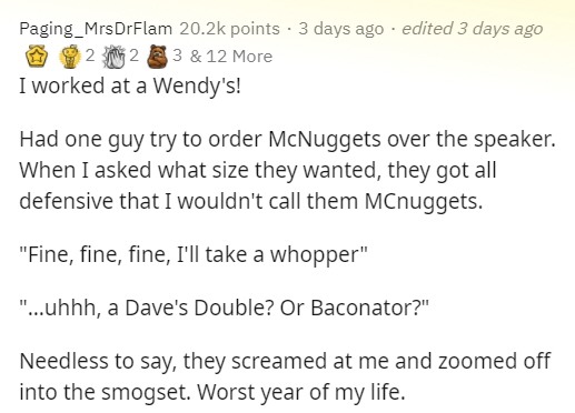 """Text - Paging_MrsDrFlam 20.2k points· 3 days ago · edited 3 days ago O 9 2 2 8 3 & 12 More I worked at a Wendy's! Had one guy try to order McNuggets over the speaker. When I asked what size they wanted, they got all defensive that I wouldn't call them MCnuggets. """"Fine, fine, fine, I'll take a whopper"""" """"..uhhh, a Dave's Double? Or Baconator?"""" Needless to say, they screamed at me and zoomed off into the smogset. Worst year of my life."""