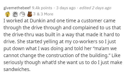 """Text - givemethebeef 9.4k points · 3 days ago · edited 2 days ago 3 & 3 More I worked at Dunkin and one time a customer came through the drive through and complained to us that the drive-thru was built in a way that made it hard to drive. She started yelling at my co-workers so I just put down what I was doing and told her """"ma'am we cannot change the construction of the building."""" Like seriously though what'd she want us to do I just make sandwiches."""