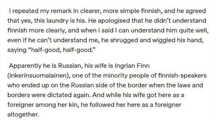 """Text - I repeated my remark in clearer, more simple finnish, and he agreed that yes, this laundry is his. He apologised that he didn't understand finnish more clearly, and when I said I can understand him quite well, even if he can't understand me, he shrugged and wiggled his hand, saying """"half-good, half-good."""" Apparently he is Russian, his wife is Ingrian Finn (inkerinsuomalainen), one of the minority people of finnish-speakers who ended up on the Russian side of the border when the laws and b"""
