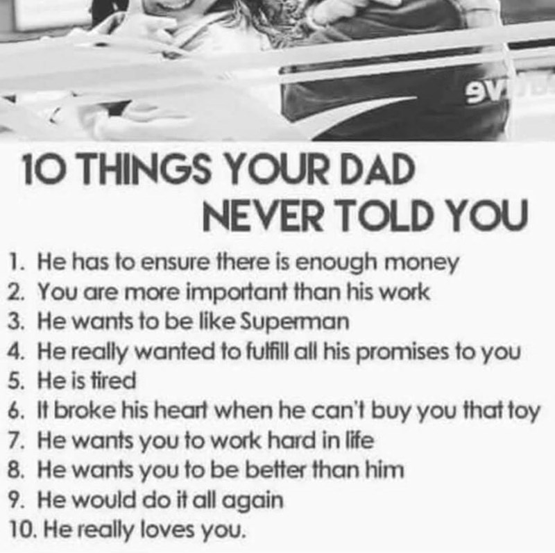 Text - 10 THINGS YOUR DAD NEVER TOLD YOU 1. He has to ensure there is enough money 2. You are more important than his work 3. He wants to be like Superman 4. He really wanted to fulfill all his promises to you 5. He is tired 6. It broke his heart when he can't buy you that toy 7. He wants you to work hard in life 8. He wants you to be better than him 9. He would do it all again 10. He really loves you.