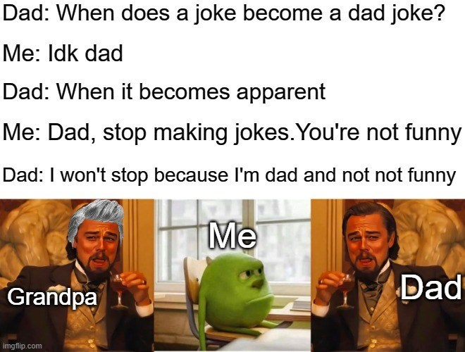 Text - Dad: When does a joke become a dad joke? Me: Idk dad Dad: When it becomes apparent Me: Dad, stop making jokes. You're not funny Dad: I won't stop because l'm dad and not not funny Me Grandpa Dad imgflip.com