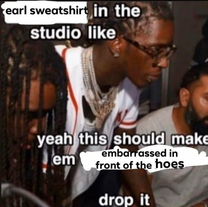 People - earl sweatshirt in the studio like yeah this should make embarrassed in front of the hoes em drop it