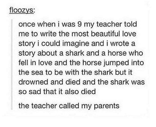 Text - floozys: once when i was 9 my teacher told me to write the most beautiful love story i could imagine and i wrote a story about a shark and a horse who fell in love and the horse jumped into the sea to be with the shark but it drowned and died and the shark was so sad that it also died the teacher called my parents