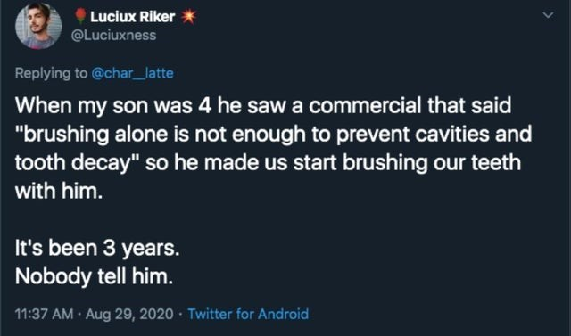 """Text - Luciux Riker @Luciuxness Replying to @char_latte When my son was 4 he saw a commercial that said """"brushing alone is not enough to prevent cavities and tooth decay"""" so he made us start brushing our teeth with him. It's been 3 years. Nobody tell him. 11:37 AM · Aug 29, 2020 Twitter for Android"""
