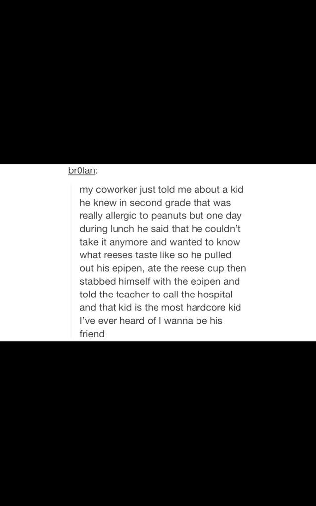 Text - brolan: my coworker just told me about a kid he knew in second grade that was really allergic to peanuts but one day during lunch he said that he couldn' take it anymore and wanted to know what reeses taste like so he pulled out his epipen, ate the reese cup then stabbed himself with the epipen and told the teacher to call the hospital and that kid is the most hardcore kid I've ever heard of I wanna be his friend
