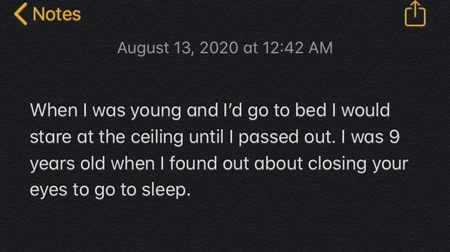 Text - (Notes August 13, 2020 at 12:42 AM When I was young and l'd go to bed I would stare at the ceiling until I passed out. I was 9 years old when I found out about closing your eyes to go to sleep.