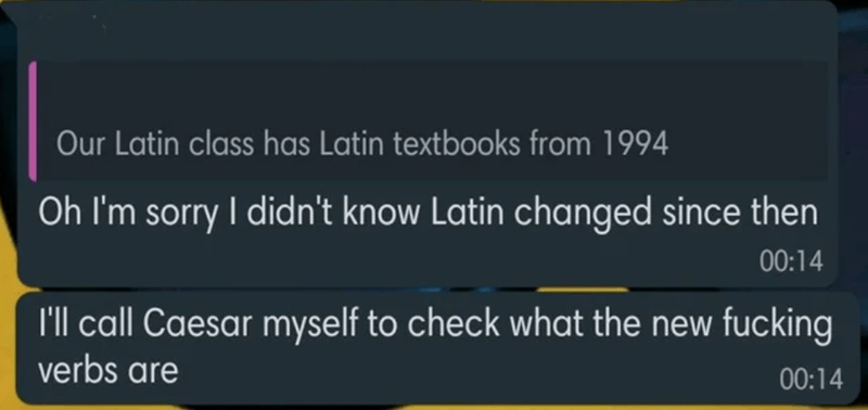 Photography - Text - Our Latin class has Latin textbooks from 1994 Oh I'm sorry I didn't know Latin changed since then 00:14 I'll call Caesar myself to check what the new fucking verbs are 00:14