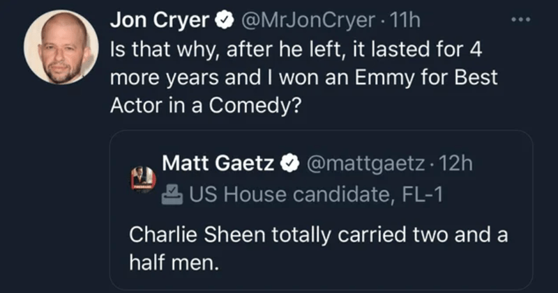 Photography - Text - Jon Cryer O @MrJonCryer · 11h Is that why, after he left, it lasted for 4 more years and I won an Emmy for Best Actor in a Comedy? Matt Gaetz O @mattgaetz · 12h 2 US House candidate, FL-1 Charlie Sheen totally carried two and a half men.