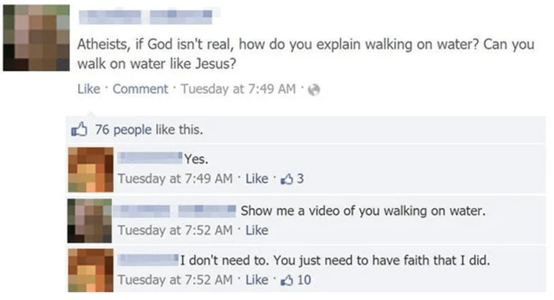 Photography - Text - Atheists, if God isn't real, how do you explain walking on water? Can you walk on water like Jesus? Like · Comment · Tuesday at 7:49 AM 76 people like this. Yes. Tuesday at 7:49 AM Like 3 3 Show me a video of you walking on water. Tuesday at 7:52 AM · Like I don't need to. You just need to have faith that I did. Tuesday at 7:52 AM Like 10