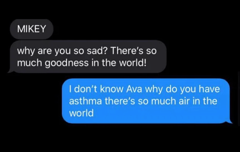 Photography - Text - ΜΙΚEΥ why are you so sad? There's so much goodness in the world! I don't know Ava why do you have asthma there's so much air in the world