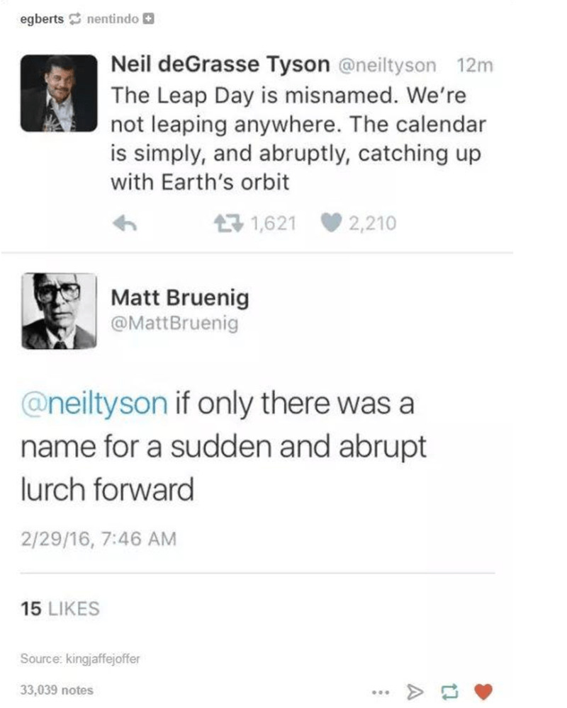 Photography - Text - egberts nentindo Neil deGrasse Tyson @neiltyson 12m The Leap Day is misnamed. We're not leaping anywhere. The calendar is simply, and abruptly, catching up with Earth's orbit 17 1,621 2,210 Matt Bruenig @MattBruenig @neiltyson if only there was a name for a sudden and abrupt lurch forward 2/29/16, 7:46 AM 15 LIKES Source: kingjaffejoffer 33,039 notes ... A
