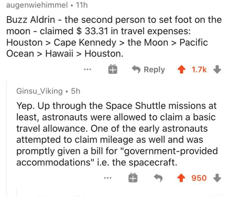"""Photography - Text - augenwiehimmel • 11h Buzz Aldrin - the second person to set foot on the moon - claimed $ 33.31 in travel expenses: Houston > Cape Kennedy > the Moon > Pacific Ocean > Hawaii > Houston. * Reply 1.7k Ginsu_Viking • 5h Yep. Up through the Space Shuttle missions at least, astronauts were allowed to claim a basic travel allowance. One of the early astronauts attempted to claim mileage as well and was promptly given a bill for """"government-provided accommodations"""" i.e. the spacecra"""