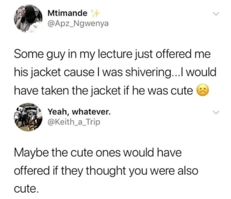 Photography - Text - Mtimande @Apz_Ngwenya Some guy in my lecture just offered me his jacket cause l was shivering...Iwould have taken the jacket if he was cute Yeah, whatever. @Keith_a_Trip Maybe the cute ones would have offered if they thought you were also cute.